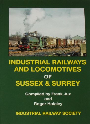 Industrial Railways and Locomotives of Sussex and Surrey, by Frank Jux and Roger Hateley